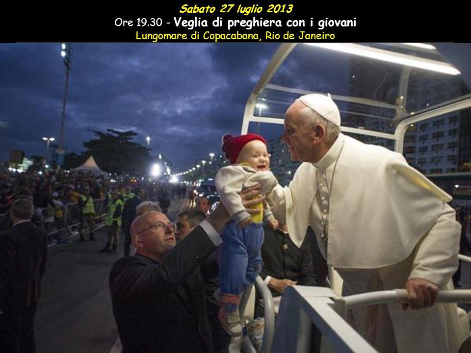Sabato 27 luglio 2013 Ore 19.30 - Veglia di preghiera con i giovani Lungomare di Copacabana, Rio de Janeiro
