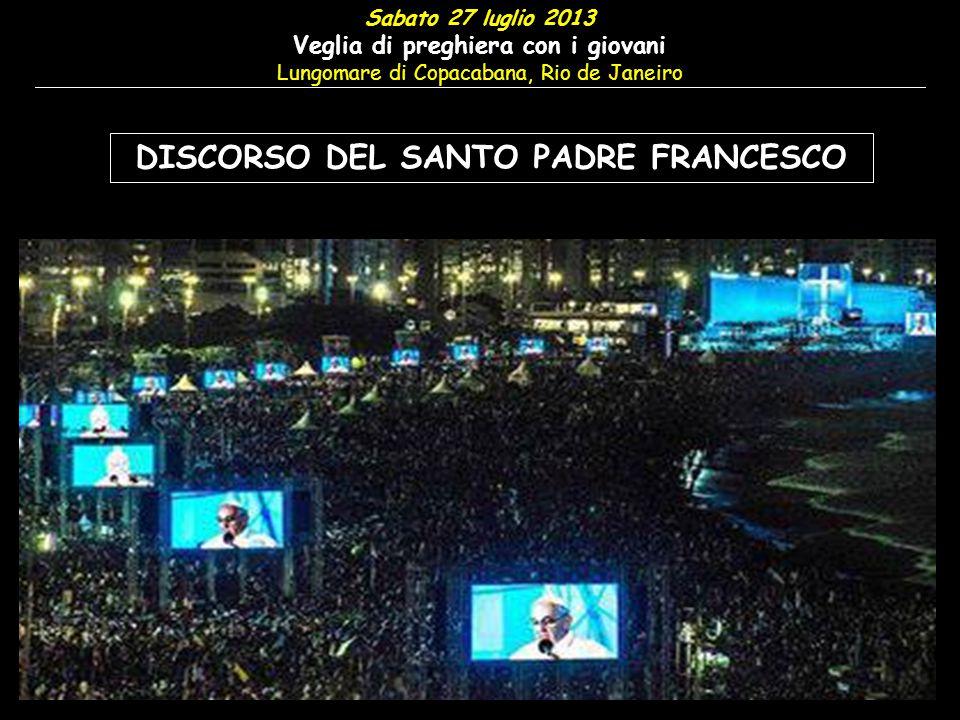 Sabato 27 luglio 2013 Veglia di preghiera con i giovani Lungomare di Copacabana, Rio de Janeiro DISCORSO DEL SANTO PADRE FRANCESCO