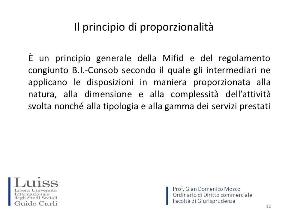 Il principio di proporzionalità È un principio generale della Mifid e del regolamento congiunto B.I.-Consob secondo il quale gli intermediari ne applicano le disposizioni in maniera proporzionata alla natura, alla dimensione e alla complessità dell'attività svolta nonché alla tipologia e alla gamma dei servizi prestati 12 Prof.