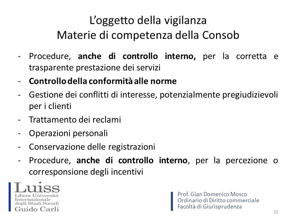 L'oggetto della vigilanza Materie di competenza della Consob -Procedure, anche di controllo interno, per la corretta e trasparente prestazione dei servizi -Controllo della conformità alle norme -Gestione dei conflitti di interesse, potenzialmente pregiudizievoli per i clienti -Trattamento dei reclami -Operazioni personali -Conservazione delle registrazioni -Procedure, anche di controllo interno, per la percezione o corresponsione degli incentivi 32 Prof.