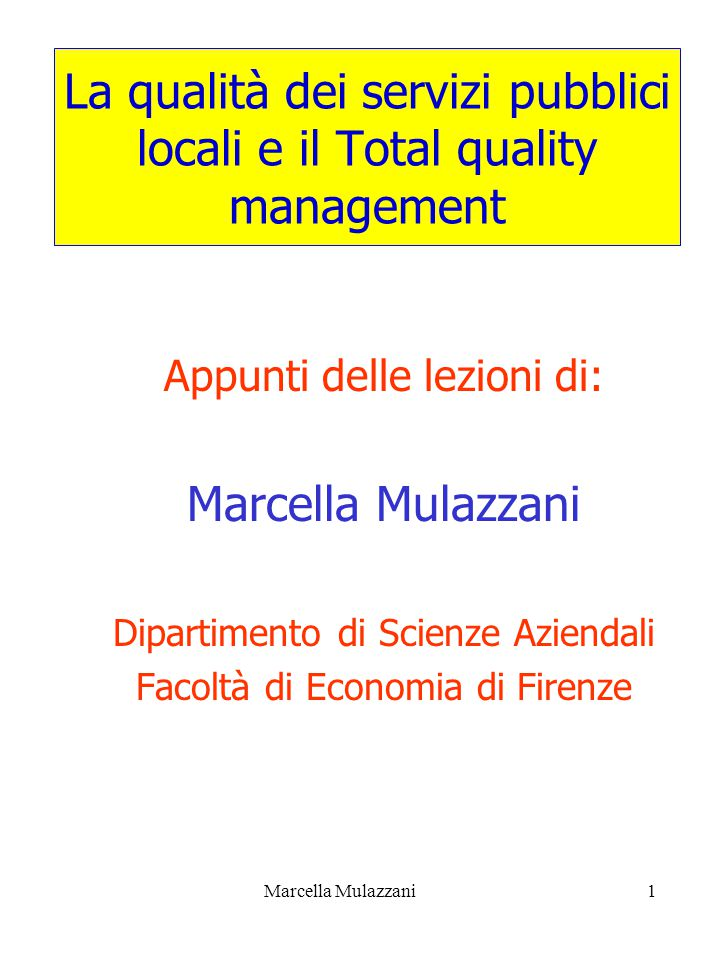 Marcella Mulazzani1 La qualità dei servizi pubblici locali e il Total quality management Appunti delle lezioni di: Marcella Mulazzani Dipartimento di Scienze Aziendali Facoltà di Economia di Firenze