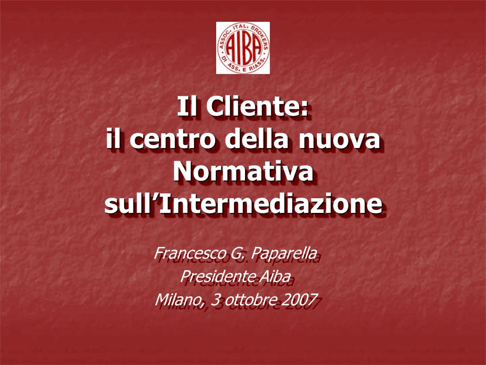 Il Cliente: il centro della nuova Normativa sull'Intermediazione Francesco G. Paparella Presidente Aiba Milano, 3 ottobre 2007 Francesco G. Paparella