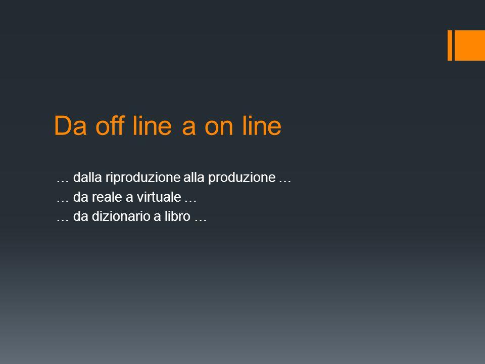 Da off line a on line … dalla riproduzione alla produzione … … da reale a virtuale … … da dizionario a libro …