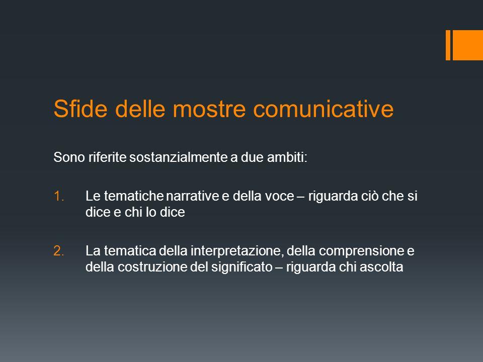 Sfide delle mostre comunicative Sono riferite sostanzialmente a due ambiti: 1.Le tematiche narrative e della voce – riguarda ciò che si dice e chi lo dice 2.La tematica della interpretazione, della comprensione e della costruzione del significato – riguarda chi ascolta