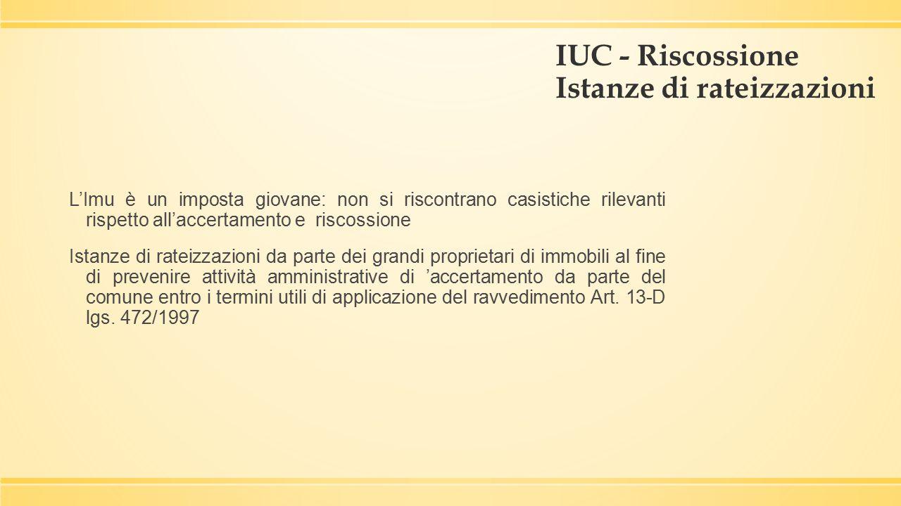 IUC - Riscossione Istanze di rateizzazioni L'Imu è un imposta giovane: non si riscontrano casistiche rilevanti rispetto all'accertamento e riscossione