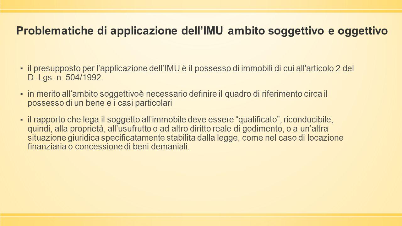 Problematiche di applicazione dell'IMU ambito soggettivo e oggettivo ▪il presupposto per l'applicazione dell'IMU è il possesso di immobili di cui all'