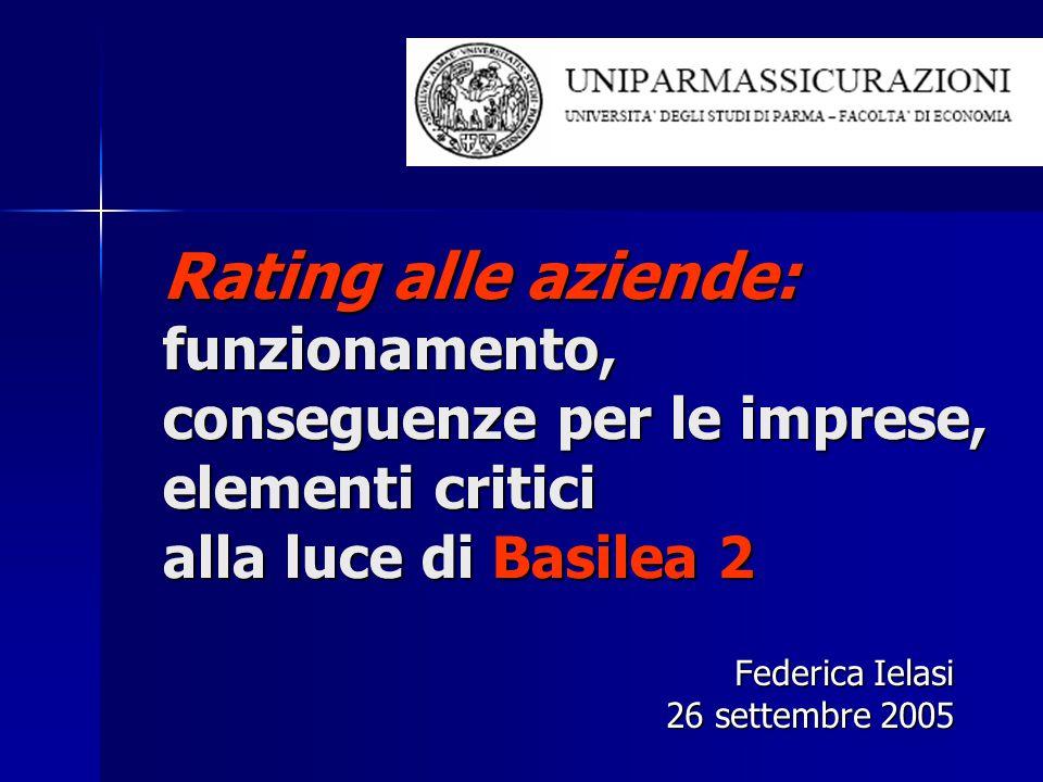 Rating alle aziende: funzionamento, conseguenze per le imprese, elementi critici alla luce di Basilea 2 Federica Ielasi 26 settembre 2005