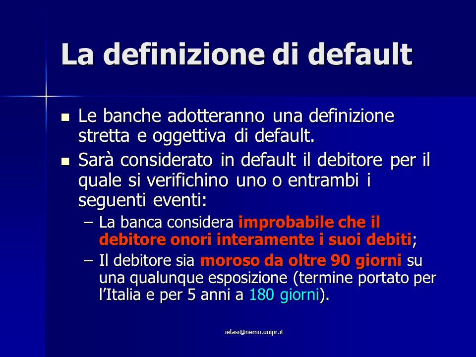 ielasi@nemo.unipr.it La definizione di default Le banche adotteranno una definizione stretta e oggettiva di default. Le banche adotteranno una definiz