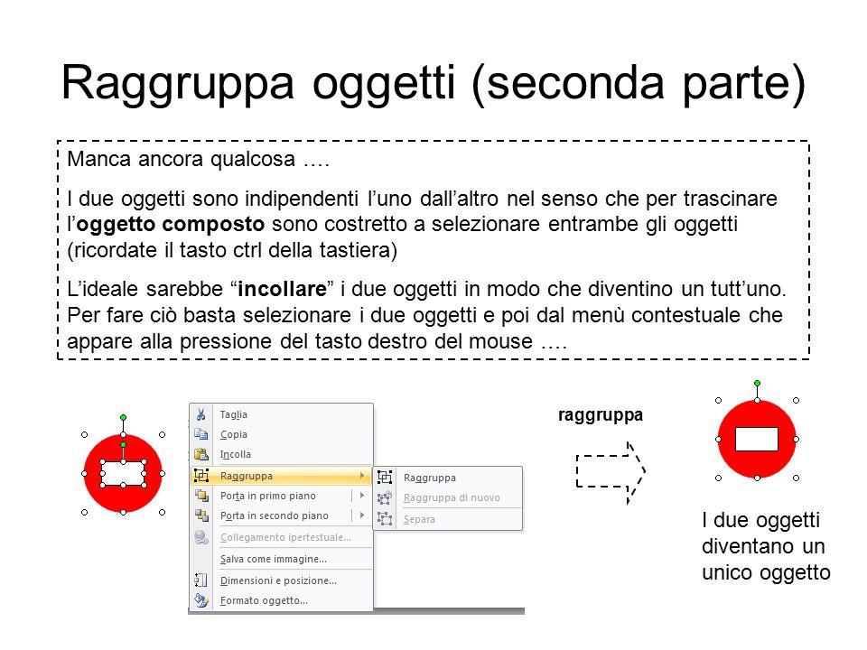 Raggruppa oggetti Questo oggetto composto non esiste tra le forme semplici ed è stato realizzato sovrapponendo due forme: un cerchio rosso (in secondo piano) un rettangolo bianco (in primo piano) PROVIAMO A REALIZZARLO INSIEME: tracciamo un cerchio sulla diapositiva variamo alcuni parametri del formato forma: il colore di riempimento deve essere rosso, la linea perimetrale deve essere rossa (tasto destro sul cerchio) per essere sicuri che si tratta di un cerchio perfetto: tasto destro sull'oggetto, clic sulla voce Dimensione e posizione … e nella scheda Dimensione assegnare ai due campi Altezza e Larghezza lo stesso valore tracciamo un rettangolo un po' più piccolo del cerchio, con riempimento bianco, portiamolo in primo piano, e sovrapponiamolo al cerchio rosso per far in modo che il rettangolo sia posizionato perfettamente al centro del cerchio basterà, ad esempio,posizionare entrambi gli oggetti a centro pagina.