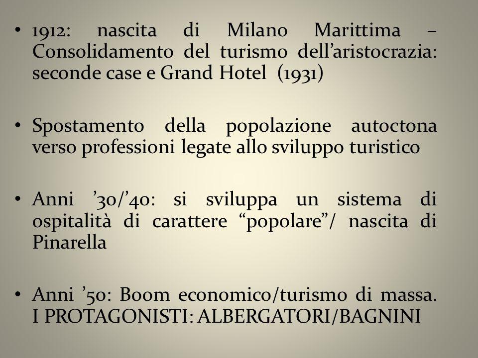 1912: nascita di Milano Marittima – Consolidamento del turismo dell'aristocrazia: seconde case e Grand Hotel (1931) Spostamento della popolazione autoctona verso professioni legate allo sviluppo turistico Anni '30/'40: si sviluppa un sistema di ospitalità di carattere popolare / nascita di Pinarella Anni '50: Boom economico/turismo di massa.