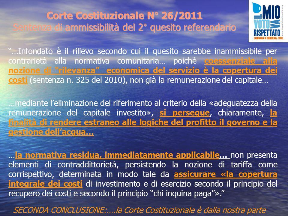 Corte Costituzionale N° 26/2011 Sentenza di ammissibilità del 2° quesito referendario …Infondato è il rilievo secondo cui il quesito sarebbe inammissibile per contrarietà alla normativa comunitaria… poichè coessenziale alla nozione di rilevanza economica del servizio è la copertura dei costi (sentenza n.
