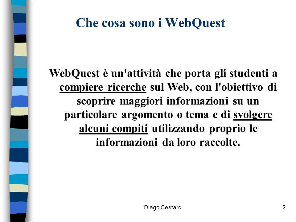 Diego Cestaro2 Che cosa sono i WebQuest WebQuest è un'attività che porta gli studenti a compiere ricerche sul Web, con l'obiettivo di scoprire maggior