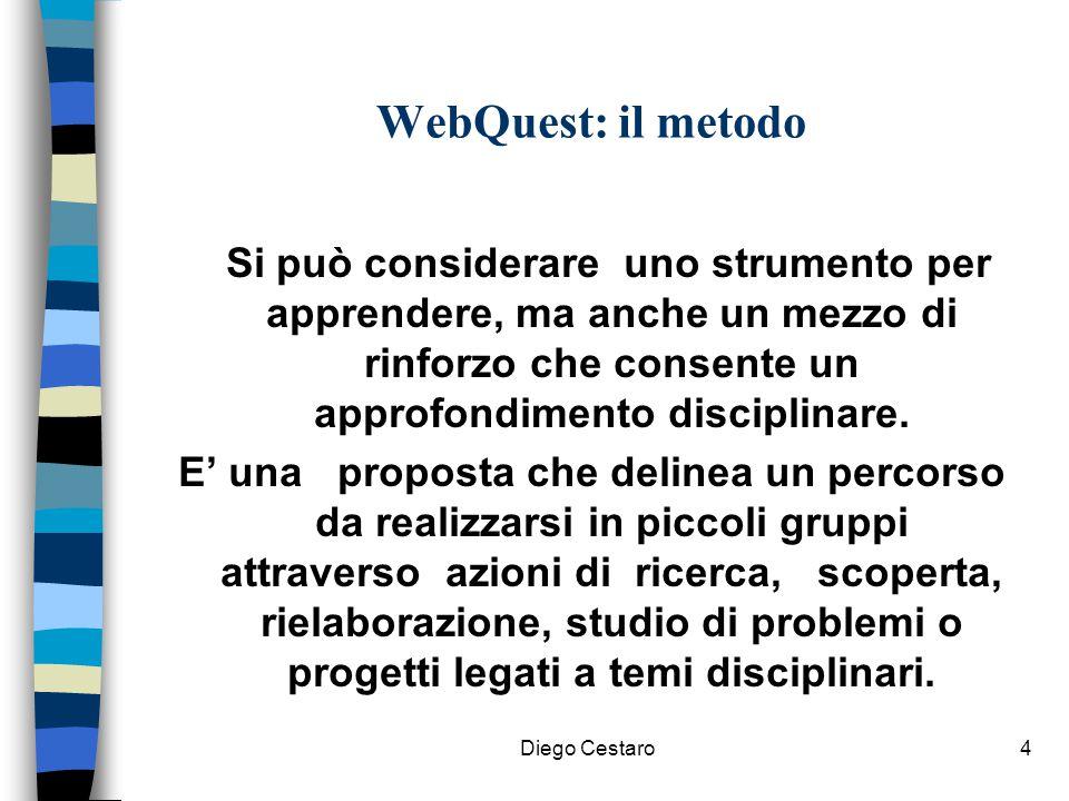 Diego Cestaro4 WebQuest: il metodo Si può considerare uno strumento per apprendere, ma anche un mezzo di rinforzo che consente un approfondimento disc