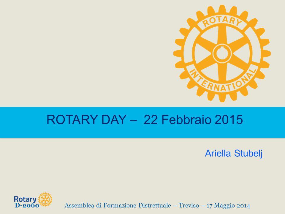 ROTARY DAY – 22 Febbraio 2015 D-2060Assemblea di Formazione Distrettuale – Treviso – 17 Maggio 2014 Ariella Stubelj