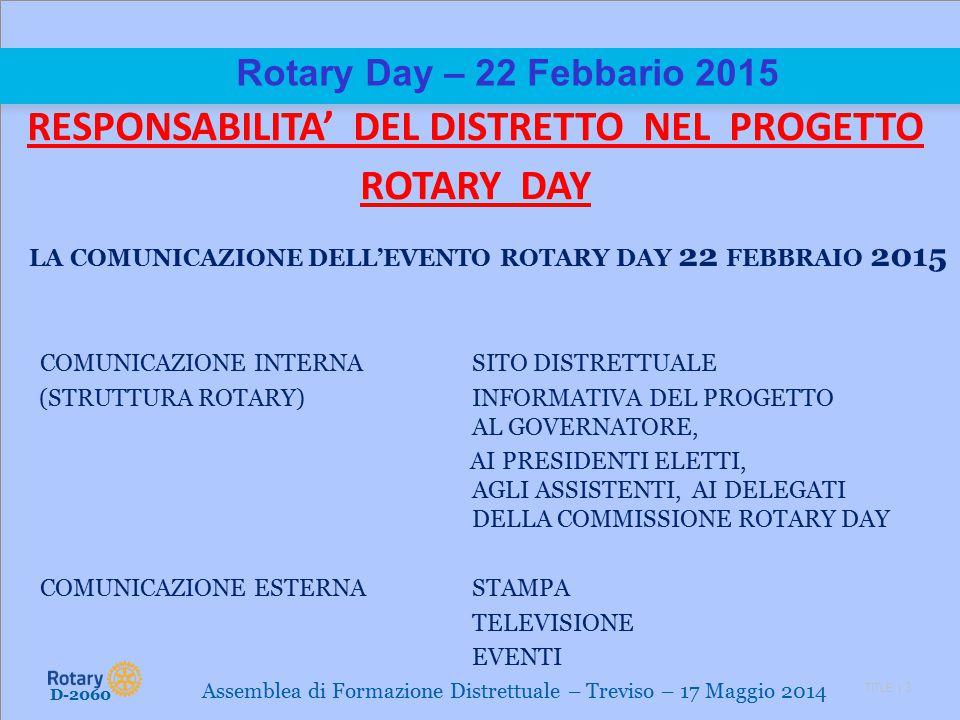 TITLE | 3 Rotary Day – 22 Febbario 2015 RESPONSABILITA' DEL DISTRETTO NEL PROGETTO ROTARY DAY LA COMUNICAZIONE DELL'EVENTO ROTARY DAY 22 FEBBRAIO 2015 COMUNICAZIONE INTERNASITO DISTRETTUALE (STRUTTURA ROTARY)INFORMATIVA DEL PROGETTO AL GOVERNATORE, AI PRESIDENTI ELETTI, AGLI ASSISTENTI, AI DELEGATI DELLA COMMISSIONE ROTARY DAY COMUNICAZIONE ESTERNASTAMPA TELEVISIONE EVENTI D-2060 Assemblea di Formazione Distrettuale – Treviso – 17 Maggio 2014