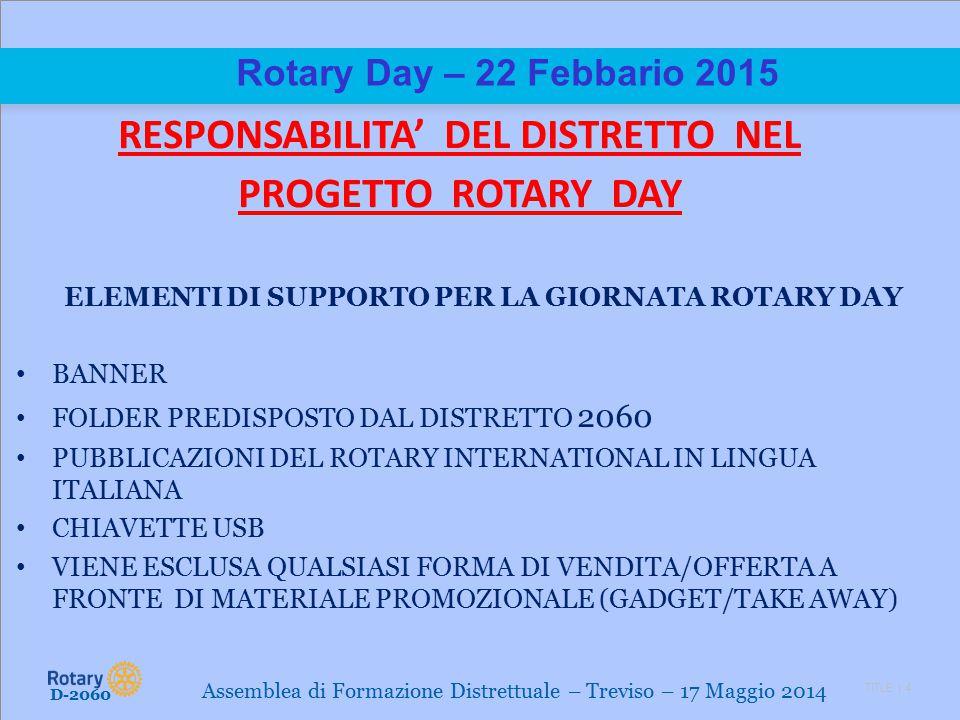 TITLE | 4 Rotary Day – 22 Febbario 2015 RESPONSABILITA' DEL DISTRETTO NEL PROGETTO ROTARY DAY ELEMENTI DI SUPPORTO PER LA GIORNATA ROTARY DAY BANNER FOLDER PREDISPOSTO DAL DISTRETTO 2060 PUBBLICAZIONI DEL ROTARY INTERNATIONAL IN LINGUA ITALIANA CHIAVETTE USB VIENE ESCLUSA QUALSIASI FORMA DI VENDITA/OFFERTA A FRONTE DI MATERIALE PROMOZIONALE (GADGET/TAKE AWAY) D-2060 Assemblea di Formazione Distrettuale – Treviso – 17 Maggio 2014