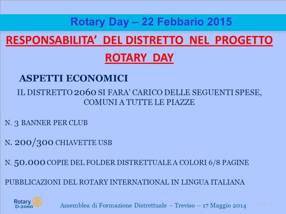 TITLE | 5 Rotary Day – 22 Febbario 2015 RESPONSABILITA' DEL DISTRETTO NEL PROGETTO ROTARY DAY ASPETTI ECONOMICI IL DISTRETTO 2060 SI FARA' CARICO DELLE SEGUENTI SPESE, COMUNI A TUTTE LE PIAZZE N.