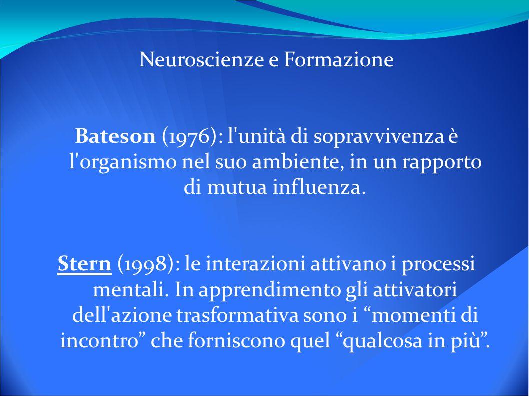 Neuroscienze e Formazione Bateson (1976): l unità di sopravvivenza è l organismo nel suo ambiente, in un rapporto di mutua influenza.