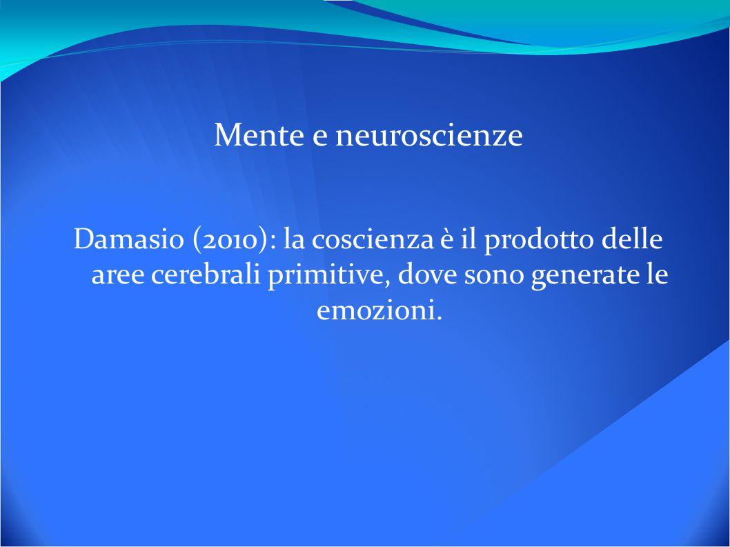 Mente e neuroscienze Damasio (2010): la coscienza è il prodotto delle aree cerebrali primitive, dove sono generate le emozioni.