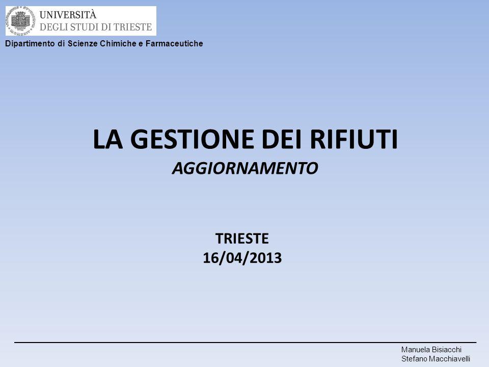 LA GESTIONE DEI RIFIUTI AGGIORNAMENTO Manuela Bisiacchi Stefano Macchiavelli TRIESTE 16/04/2013 Dipartimento di Scienze Chimiche e Farmaceutiche