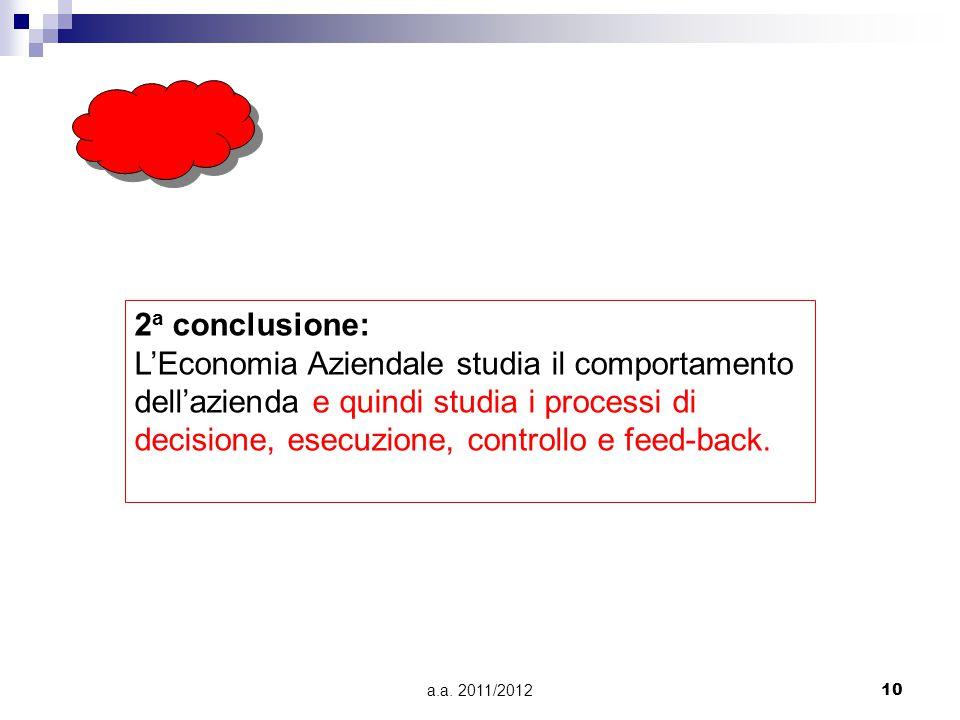 a.a. 2011/201210 2 a conclusione: L'Economia Aziendale studia il comportamento dell'azienda e quindi studia i processi di decisione, esecuzione, contr