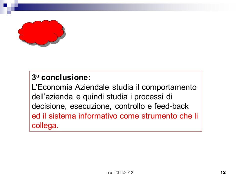 a.a. 2011/201212 3 a conclusione: L'Economia Aziendale studia il comportamento dell'azienda e quindi studia i processi di decisione, esecuzione, contr