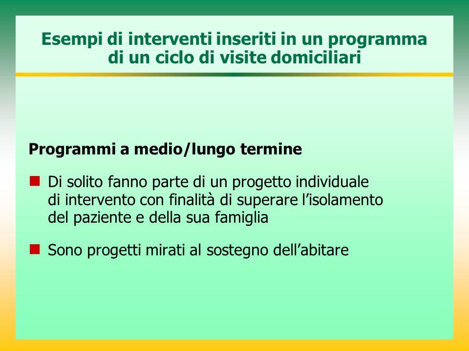 Esempi di interventi inseriti in un programma di un ciclo di visite domiciliari Programmi a medio/lungo termine Di solito fanno parte di un progetto i