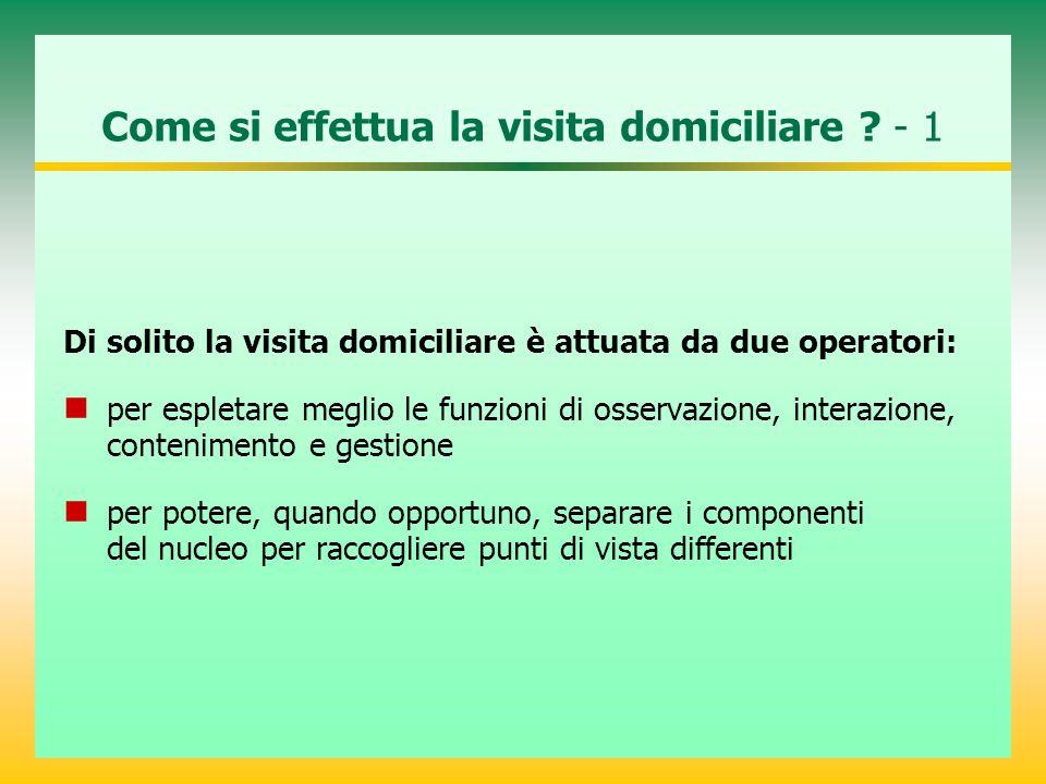 Come si effettua la visita domiciliare ? - 1 Di solito la visita domiciliare è attuata da due operatori: per espletare meglio le funzioni di osservazi