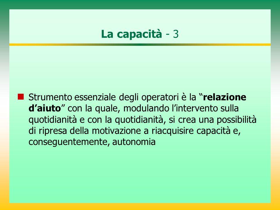"""La capacità - 3 Strumento essenziale degli operatori è la """"relazione d'aiuto"""" con la quale, modulando l'intervento sulla quotidianità e con la quotidi"""