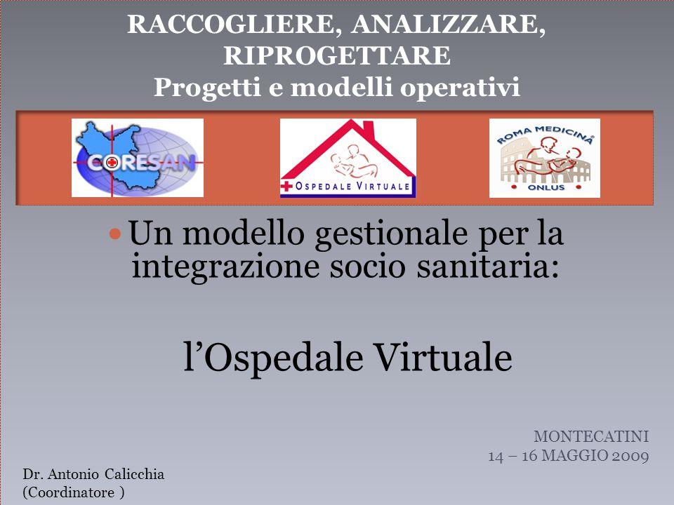 RACCOGLIERE, ANALIZZARE, RIPROGETTARE Progetti e modelli operativi Un modello gestionale per la integrazione socio sanitaria: l'Ospedale Virtuale MONTECATINI 14 – 16 MAGGIO 2009 Dr.