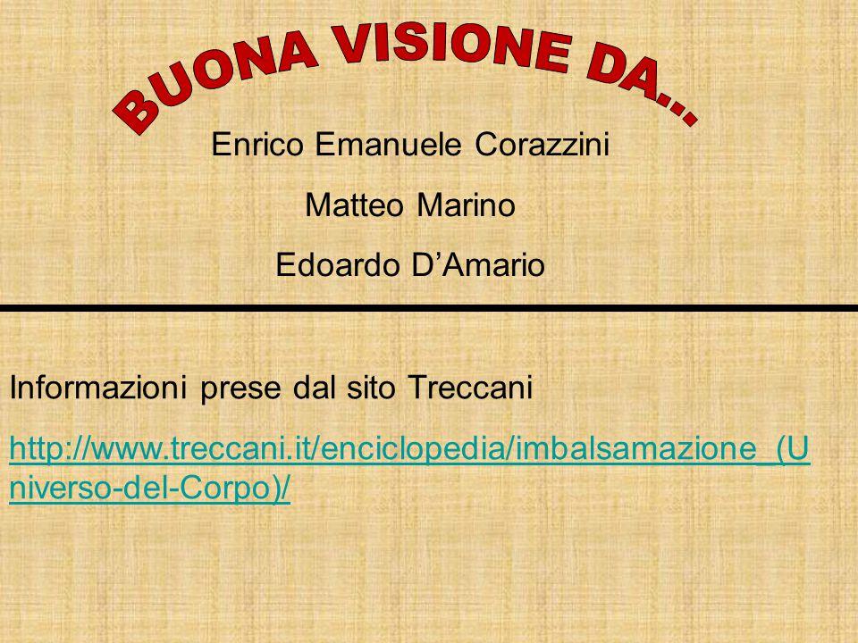Enrico Emanuele Corazzini Matteo Marino Edoardo D'Amario Informazioni prese dal sito Treccani http://www.treccani.it/enciclopedia/imbalsamazione_(U niverso-del-Corpo)/
