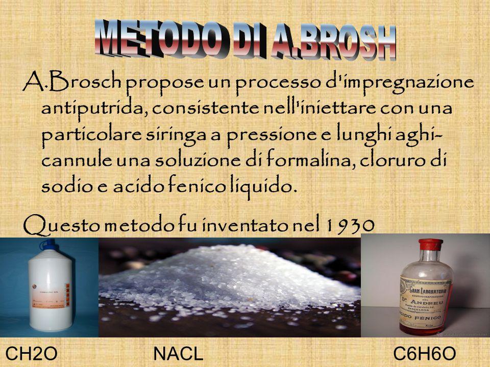 A.Brosch propose un processo d impregnazione antiputrida, consistente nell iniettare con una particolare siringa a pressione e lunghi aghi- cannule una soluzione di formalina, cloruro di sodio e acido fenico liquido.