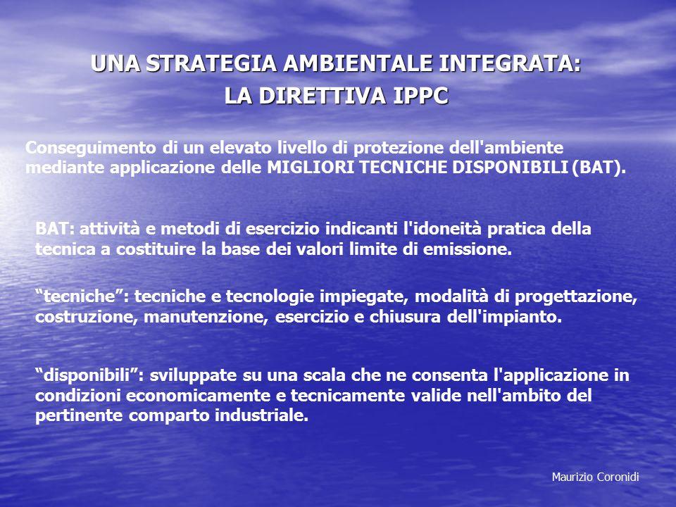 Maurizio Coronidi UNA STRATEGIA AMBIENTALE INTEGRATA: LA DIRETTIVA IPPC Conseguimento di un elevato livello di protezione dell ambiente mediante applicazione delle MIGLIORI TECNICHE DISPONIBILI (BAT).