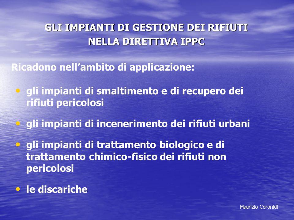 Maurizio Coronidi GLI IMPIANTI DI GESTIONE DEI RIFIUTI NELLA DIRETTIVA IPPC Ricadono nell'ambito di applicazione: gli impianti di smaltimento e di rec