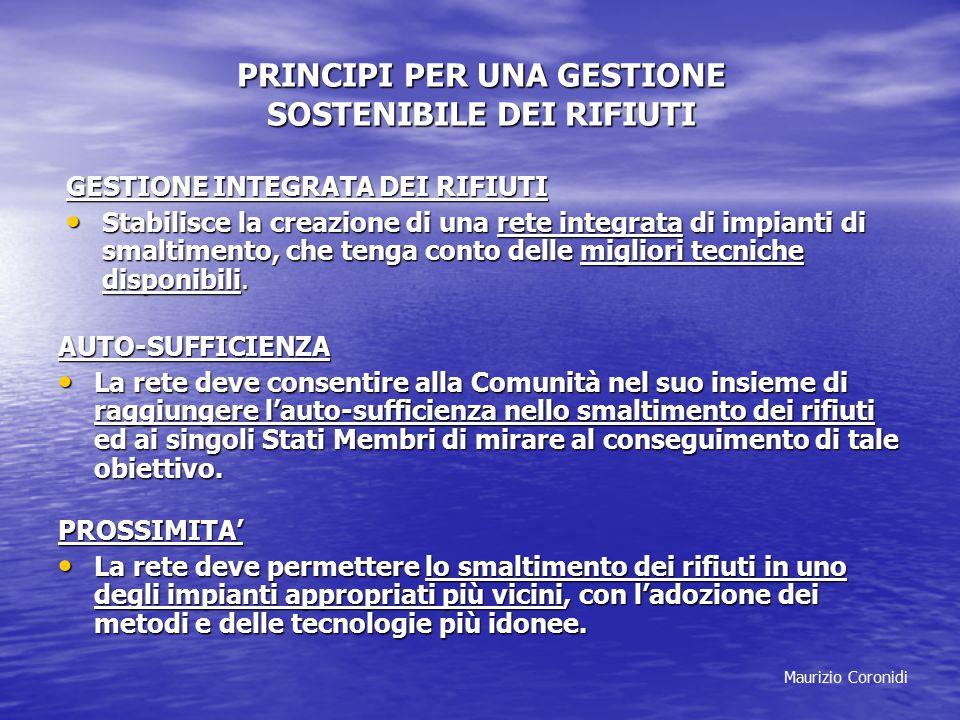 Maurizio Coronidi PRINCIPI PER UNA GESTIONE SOSTENIBILE DEI RIFIUTI GESTIONE INTEGRATA DEI RIFIUTI Stabilisce la creazione di una rete integrata di impianti di smaltimento, che tenga conto delle migliori tecniche disponibili.