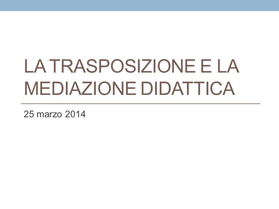 LA TRASPOSIZIONE E LA MEDIAZIONE DIDATTICA 25 marzo 2014
