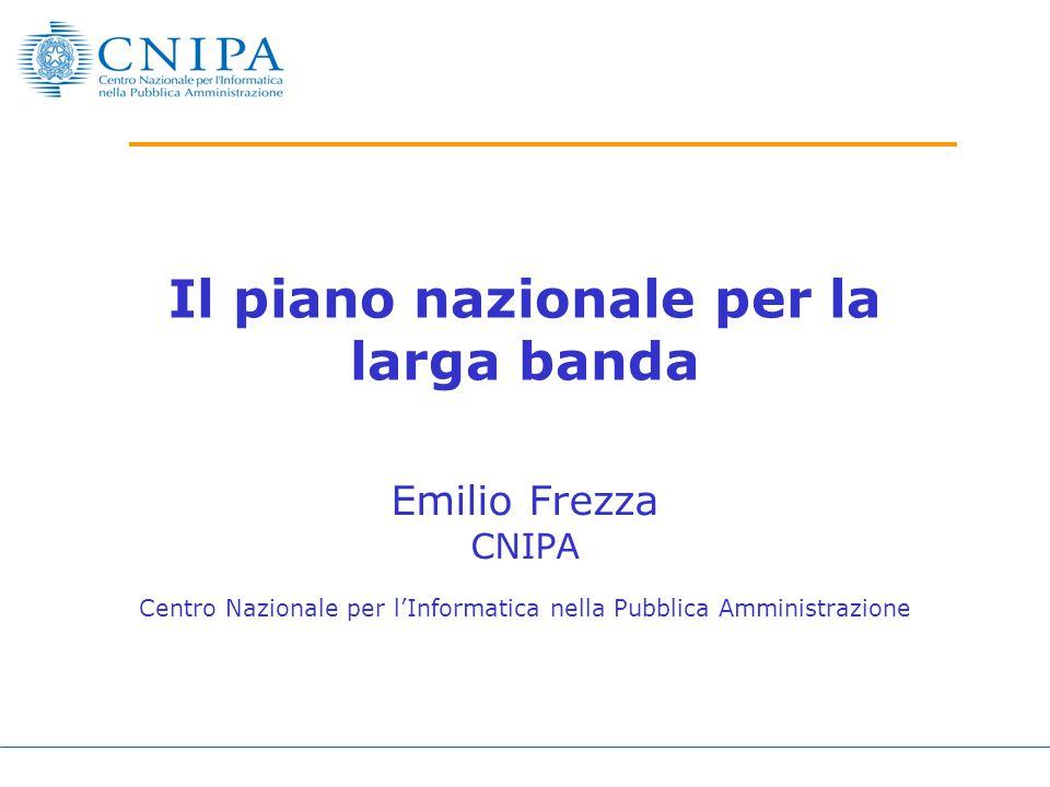 Il piano nazionale per la larga banda Emilio Frezza CNIPA Centro Nazionale per l'Informatica nella Pubblica Amministrazione