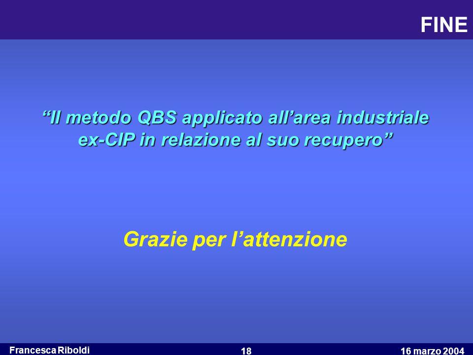 """Francesca Riboldi 16 marzo 200418 FINE """"Il metodo QBS applicato all'area industriale ex-CIP in relazione al suo recupero"""" Grazie per l'attenzione"""