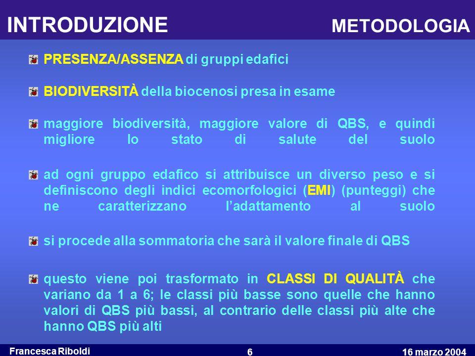 Francesca Riboldi 16 marzo 20046 INTRODUZIONE METODOLOGIA maggiore biodiversità, maggiore valore di QBS, e quindi migliore lo stato di salute del suol