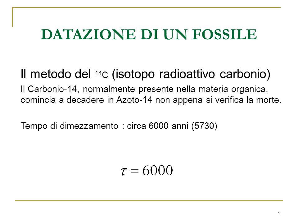 1 DATAZIONE DI UN FOSSILE Il metodo del 14 C (isotopo radioattivo carbonio) Il Carbonio-14, normalmente presente nella materia organica, comincia a de