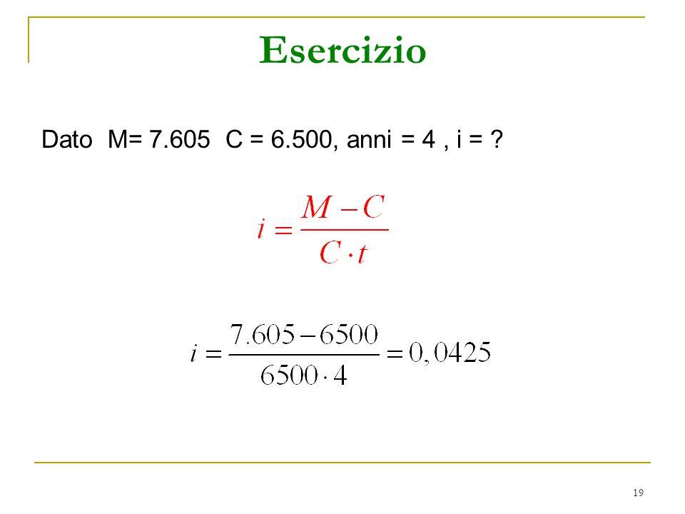 19 Esercizio Dato M= 7.605 C = 6.500, anni = 4, i = ?