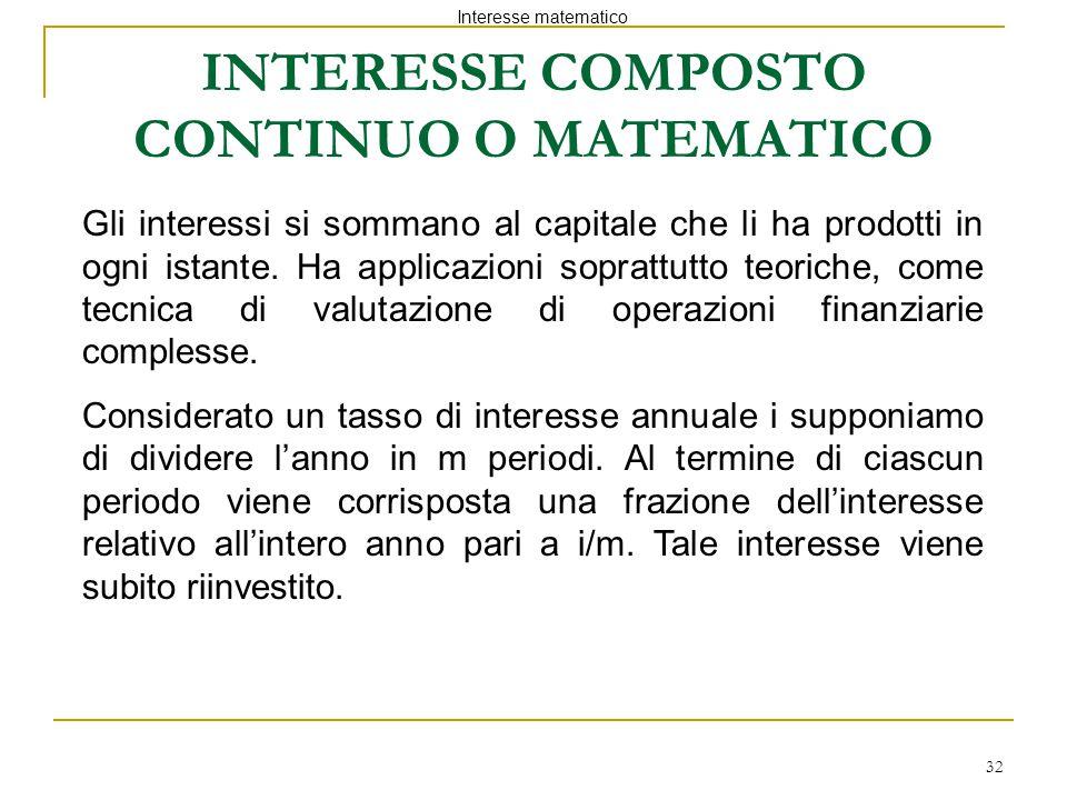 32 INTERESSE COMPOSTO CONTINUO O MATEMATICO Interesse matematico Gli interessi si sommano al capitale che li ha prodotti in ogni istante. Ha applicazi
