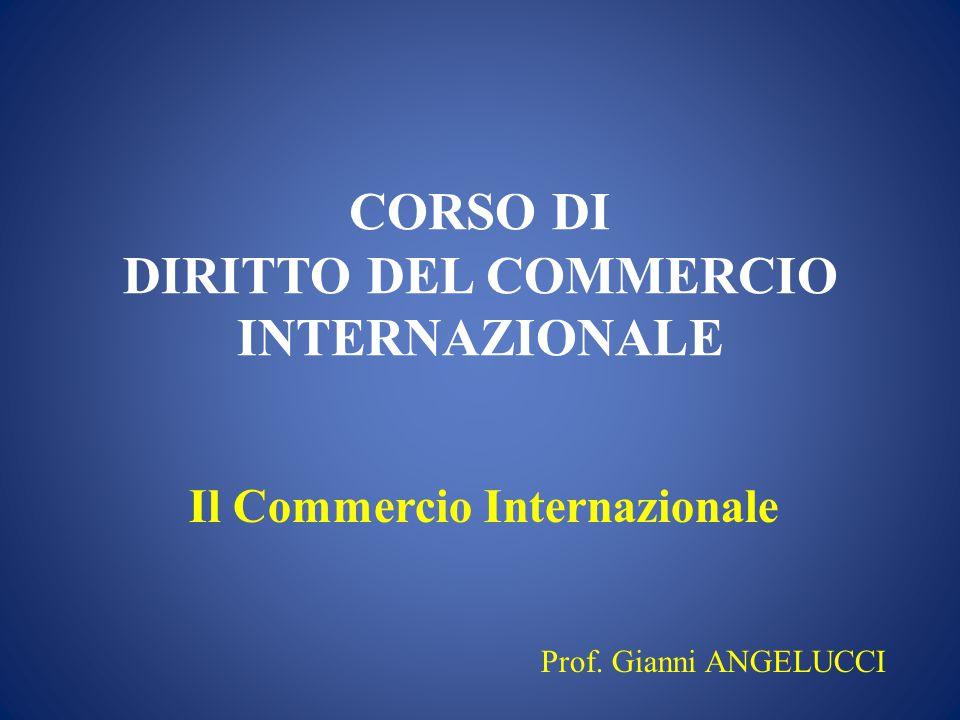 CORSO DI DIRITTO DEL COMMERCIO INTERNAZIONALE Il Commercio Internazionale Prof. Gianni ANGELUCCI