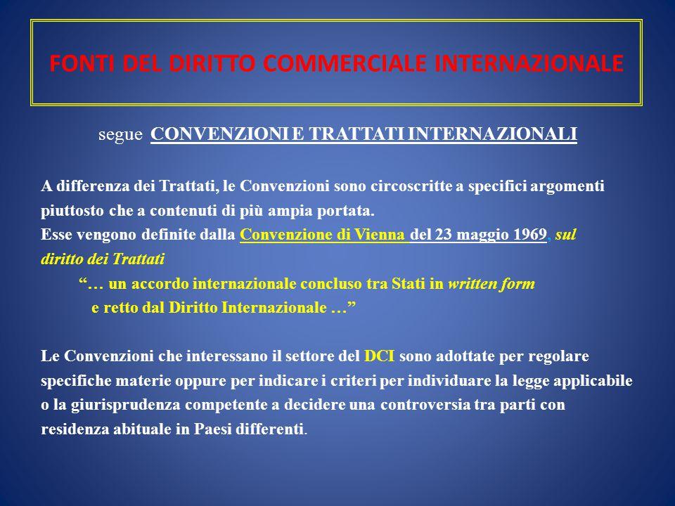 FONTI DEL DIRITTO COMMERCIALE INTERNAZIONALE segue CONVENZIONI E TRATTATI INTERNAZIONALI A differenza dei Trattati, le Convenzioni sono circoscritte a