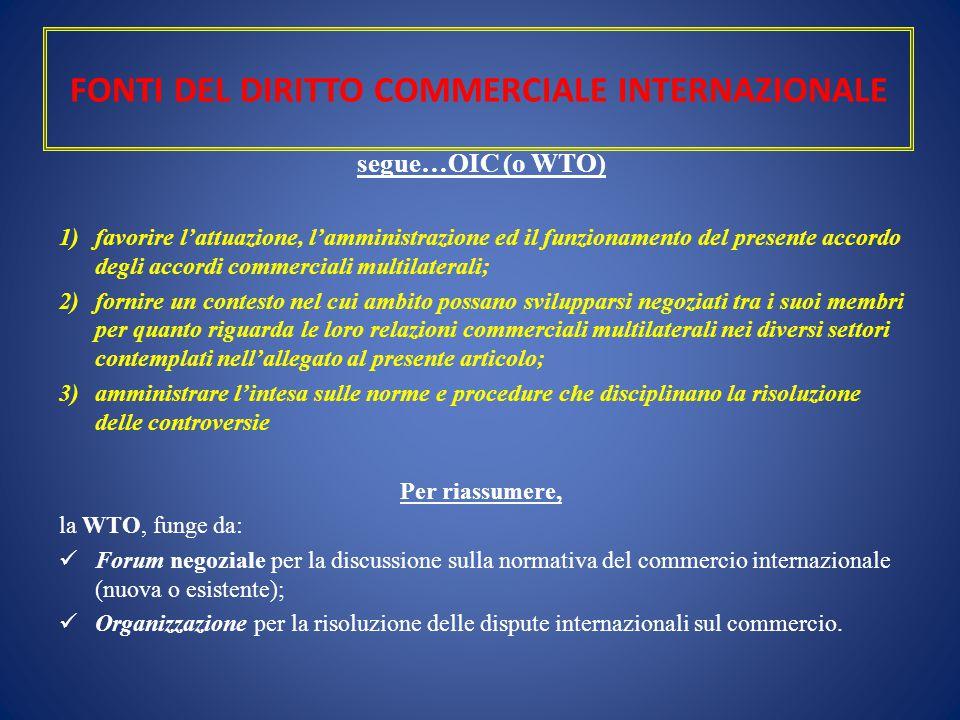 FONTI DEL DIRITTO COMMERCIALE INTERNAZIONALE segue…OIC (o WTO) 1)favorire l'attuazione, l'amministrazione ed il funzionamento del presente accordo deg