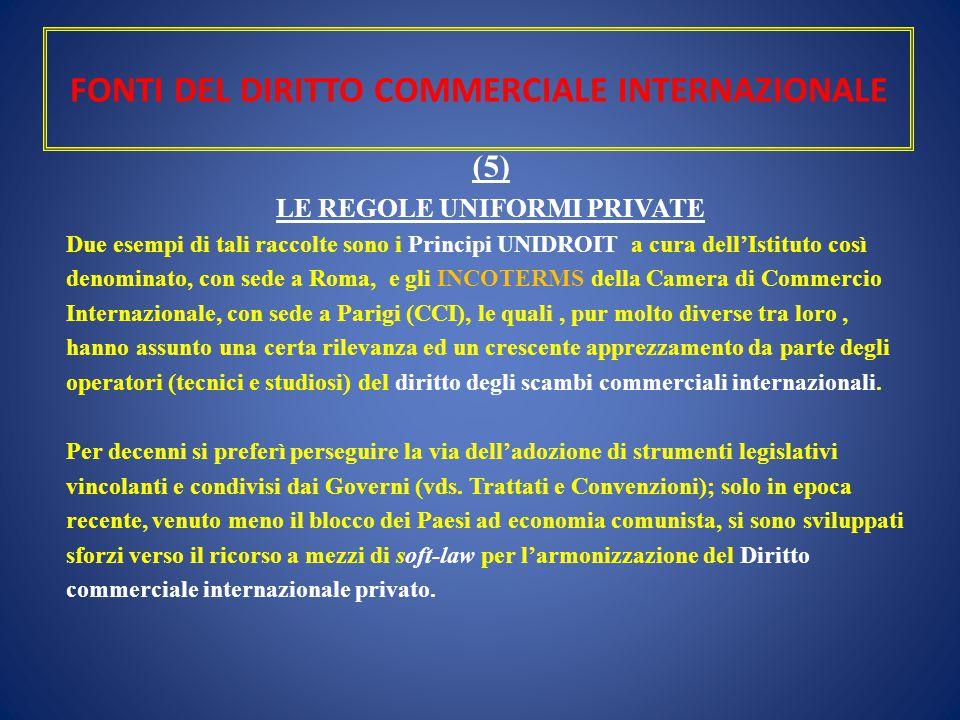 FONTI DEL DIRITTO COMMERCIALE INTERNAZIONALE (5) LE REGOLE UNIFORMI PRIVATE Due esempi di tali raccolte sono i Principi UNIDROIT a cura dell'Istituto