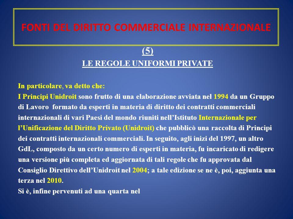 FONTI DEL DIRITTO COMMERCIALE INTERNAZIONALE (5) LE REGOLE UNIFORMI PRIVATE In particolare, va detto che: I Principi Unidroit sono frutto di una elabo