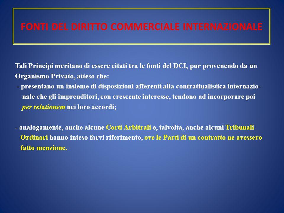 FONTI DEL DIRITTO COMMERCIALE INTERNAZIONALE Tali Principi meritano di essere citati tra le fonti del DCI, pur provenendo da un Organismo Privato, att
