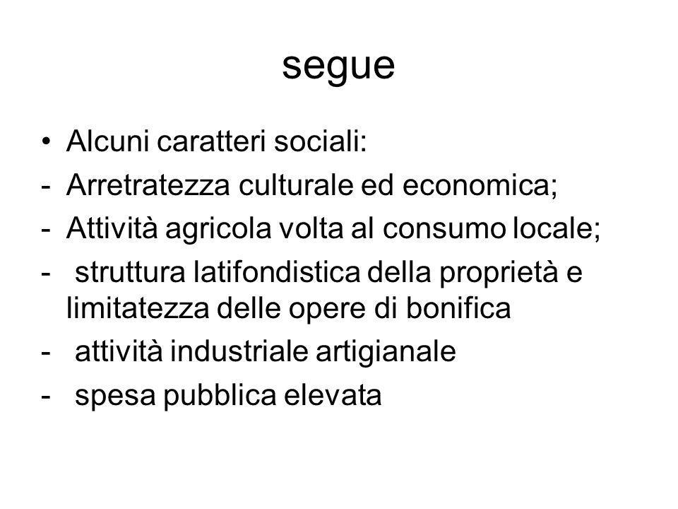 segue Alcuni caratteri sociali: -Arretratezza culturale ed economica; -Attività agricola volta al consumo locale; - struttura latifondistica della pro