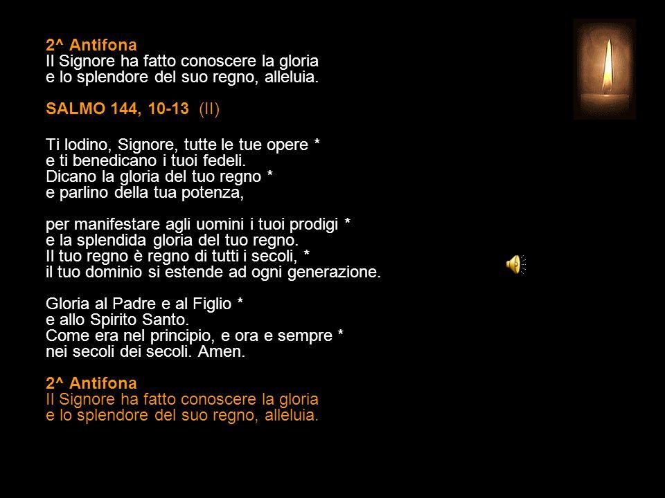 1^ Antifona Grande è il Signore: la sua grandezza non ha confini, alleluia. SALMO 144, 1-9 (I) O Dio, mio re, voglio esaltarti * e benedire il tuo nom
